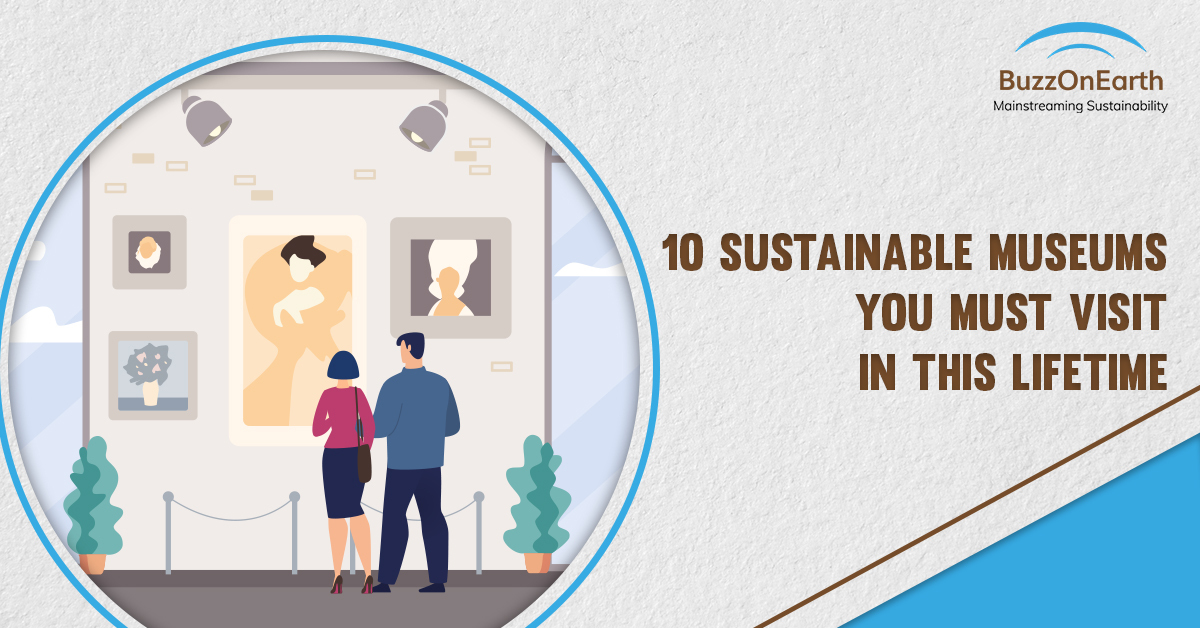 10 Sustainable Museums You Must Visit in This Lifetime